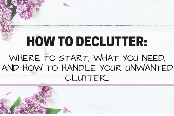 How to Declutter: Where to Start & What to do with Your Unwanted Clutter