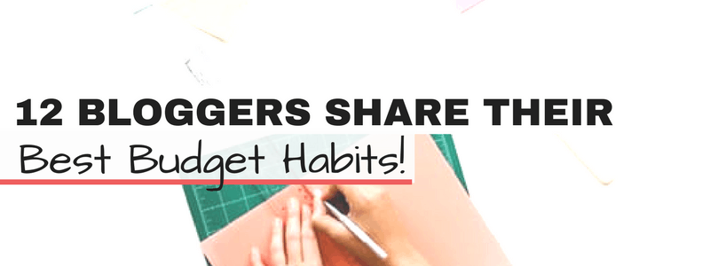 12 Bloggers Share Their Best Budget Habits!