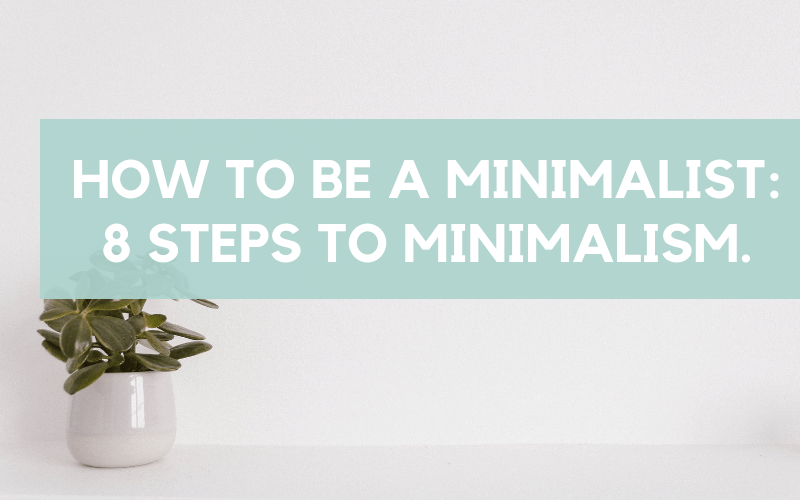 Being a minimalist | How to be a minimalist, 8 steps to minimalism today