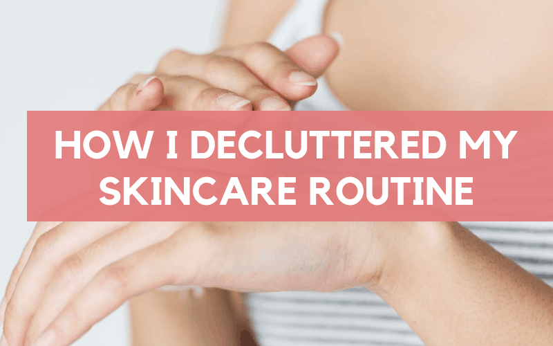 how i decluttered my skincare routine