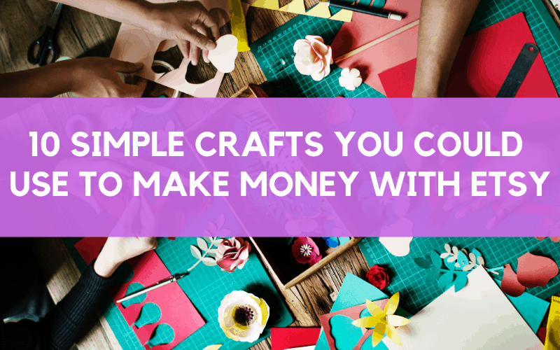 10 Crafts To Make Money From Etsy