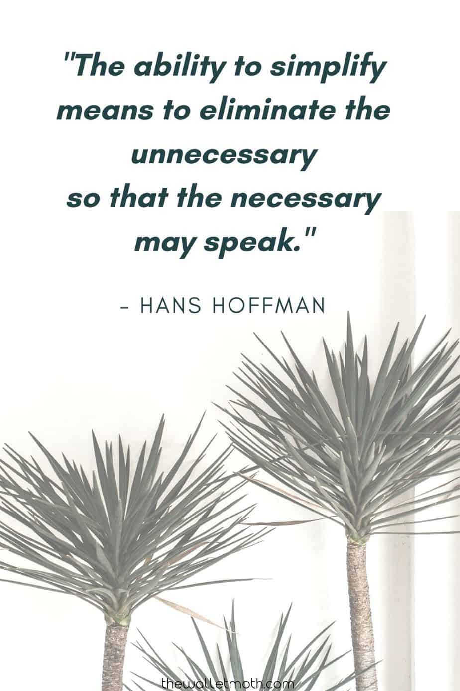 """The ability to simplify means to eliminate the unnecessary so that the necessary may speak."" - Hans Hoffman"