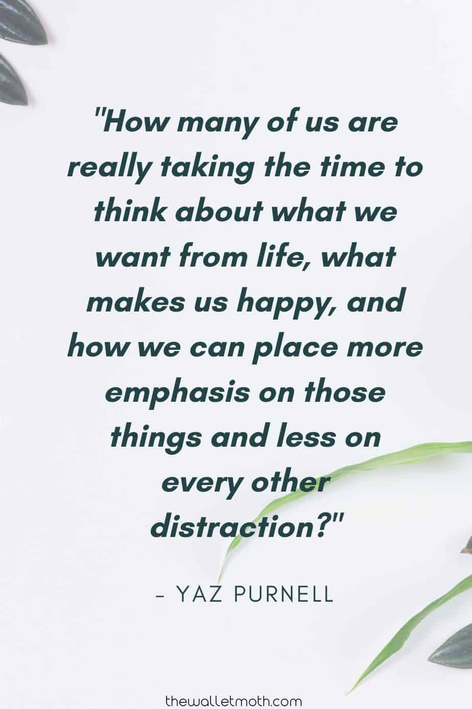 """How many of us are really taking the time to think about what we want from life, what makes up happy, and how we can place more emphasis on those things and less on every other distraction?"" - The Wallet Moth"