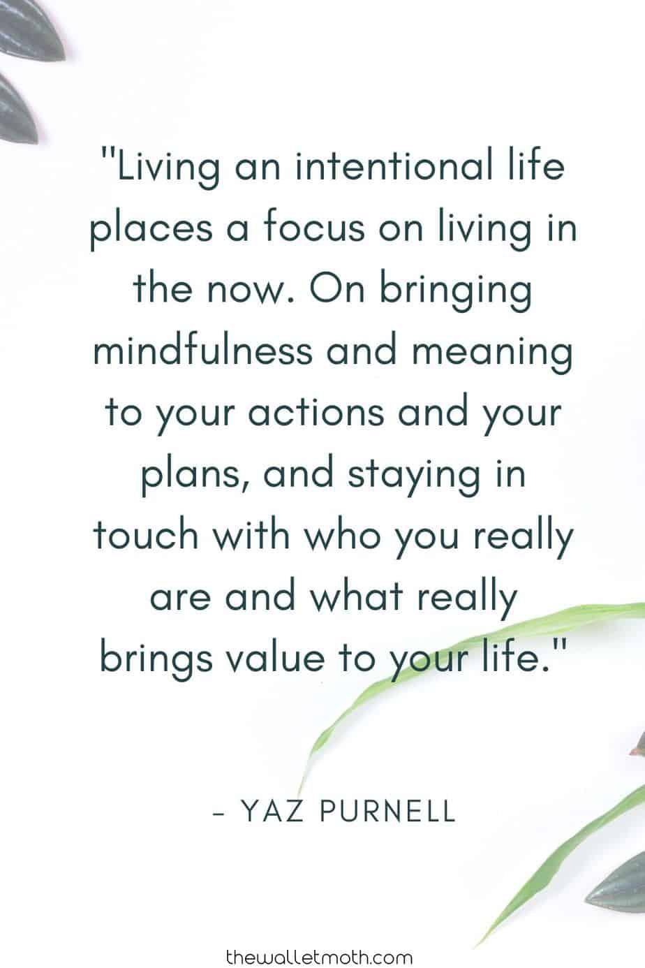 """Living an intentional life places a focus on living in the now. On bringing mindfulness and meaning to your actions and your plans, and staying in touch with who you really are and what really brings value to your life."" - The Wallet Moth"
