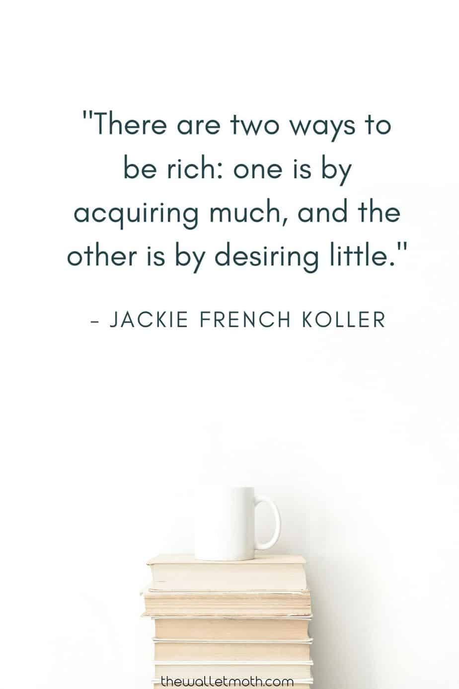 """""""There are two ways to be rich: one is by acquiring much, and the other is by desiring little."""" - Jackie French Koller"""
