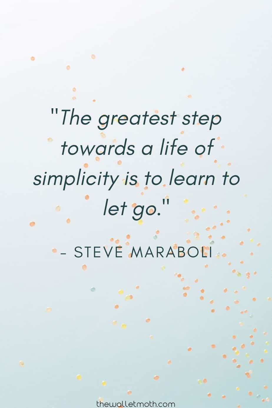 """The greatest step towards a life of simplicity is to learn to let go."" - Steve Maraboli"
