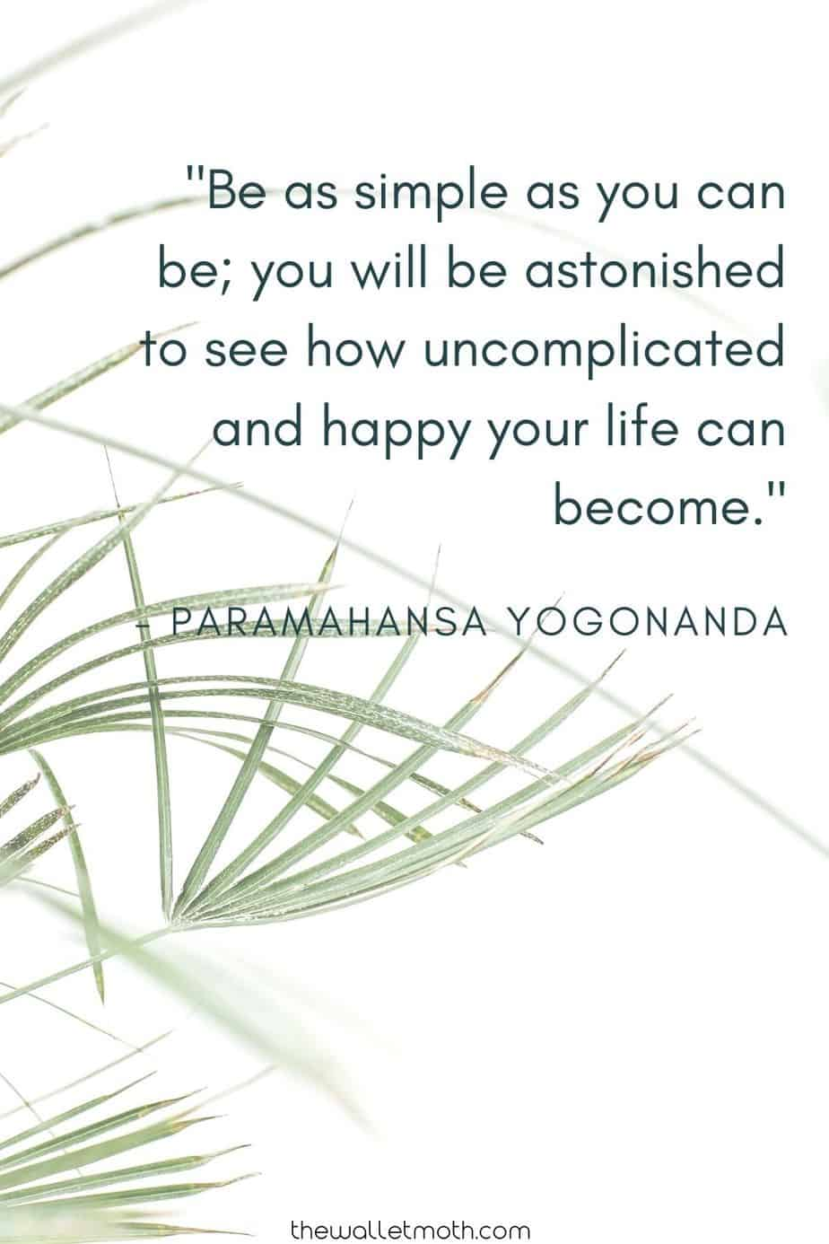 "Be as simple as you can be; you will be astonished to see how uncomplicated and happy your life can become."" - Paramahnsa Yogonanda. Simple Living Quotes"
