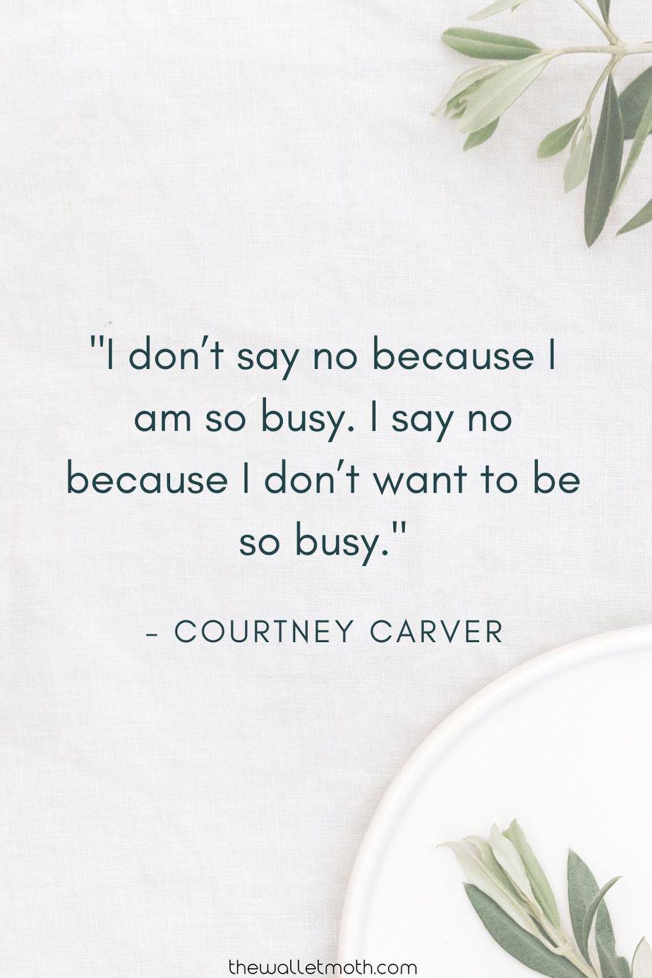 """I don't say no because I am so busy. I say no because I don't want to be so busy."" - Courtney Carver"