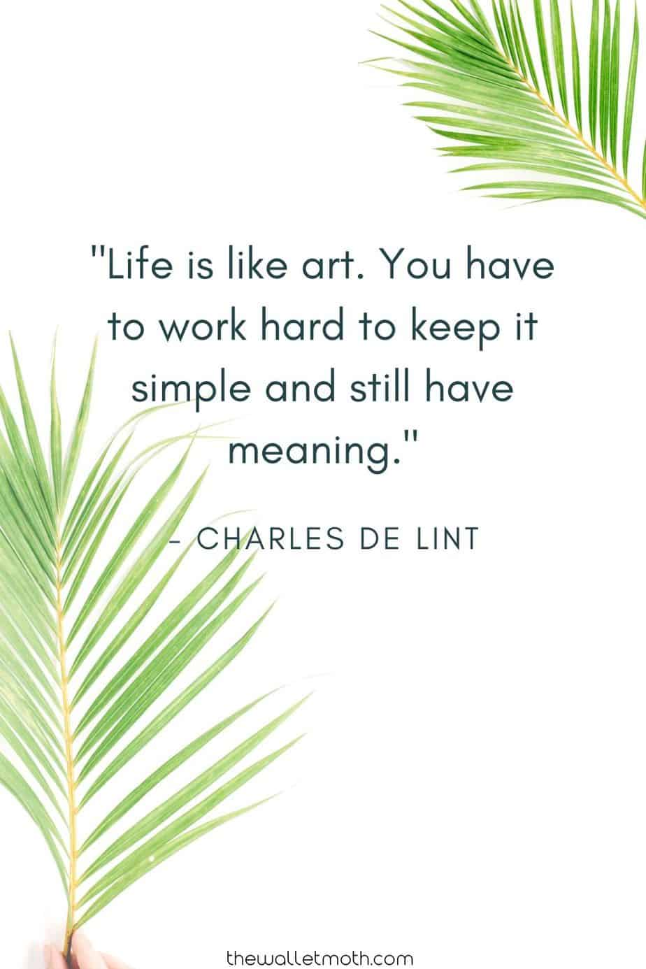 """Life is like art. You have to work hard to keep it simple and still have meaning."" - Charles De Lint"