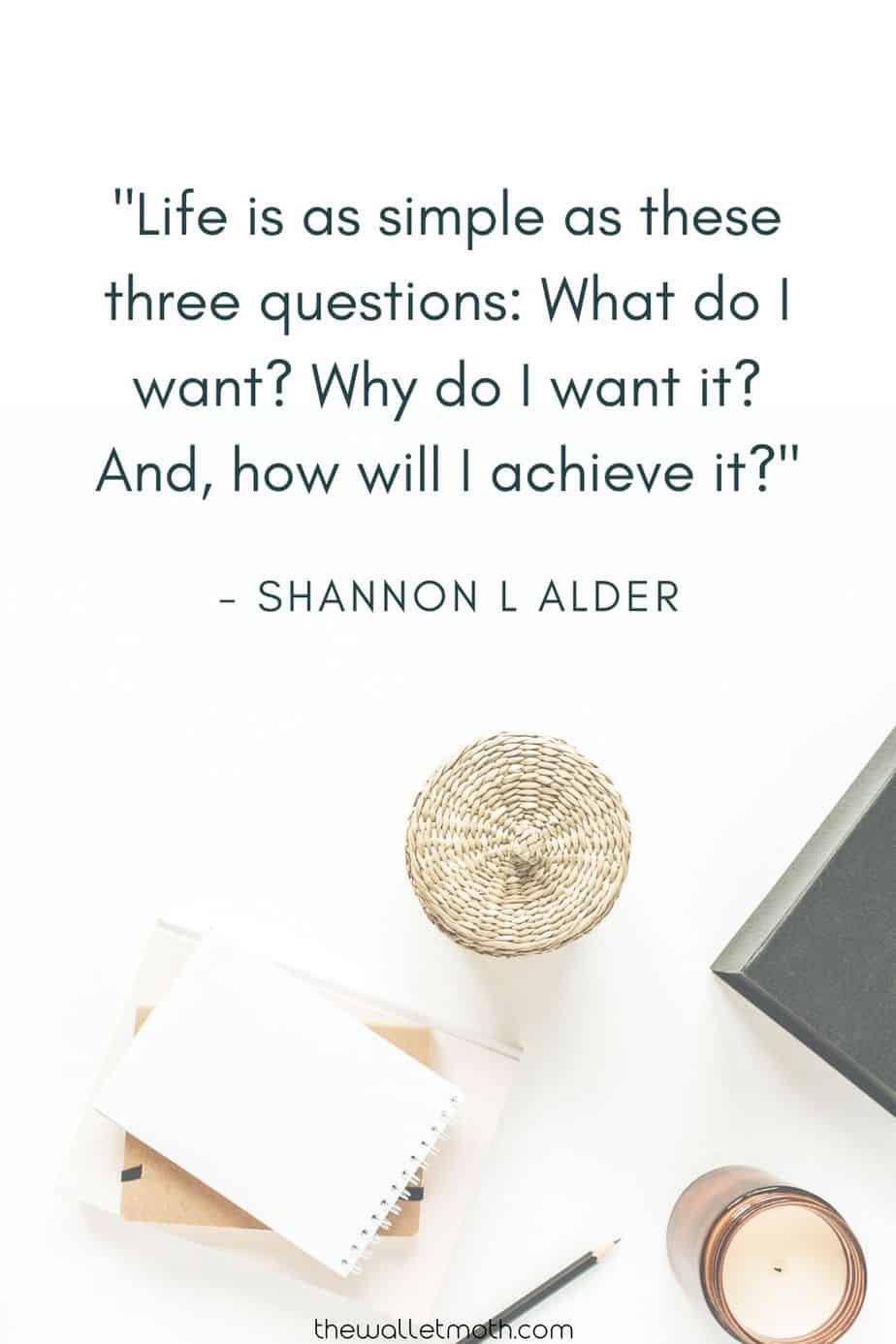 """Life is as simple as these three questions: what do i want? Why do i want it? And, how will i achieve it?"" - Shannon L Alder. Simple Living & Minimalism Quotes"