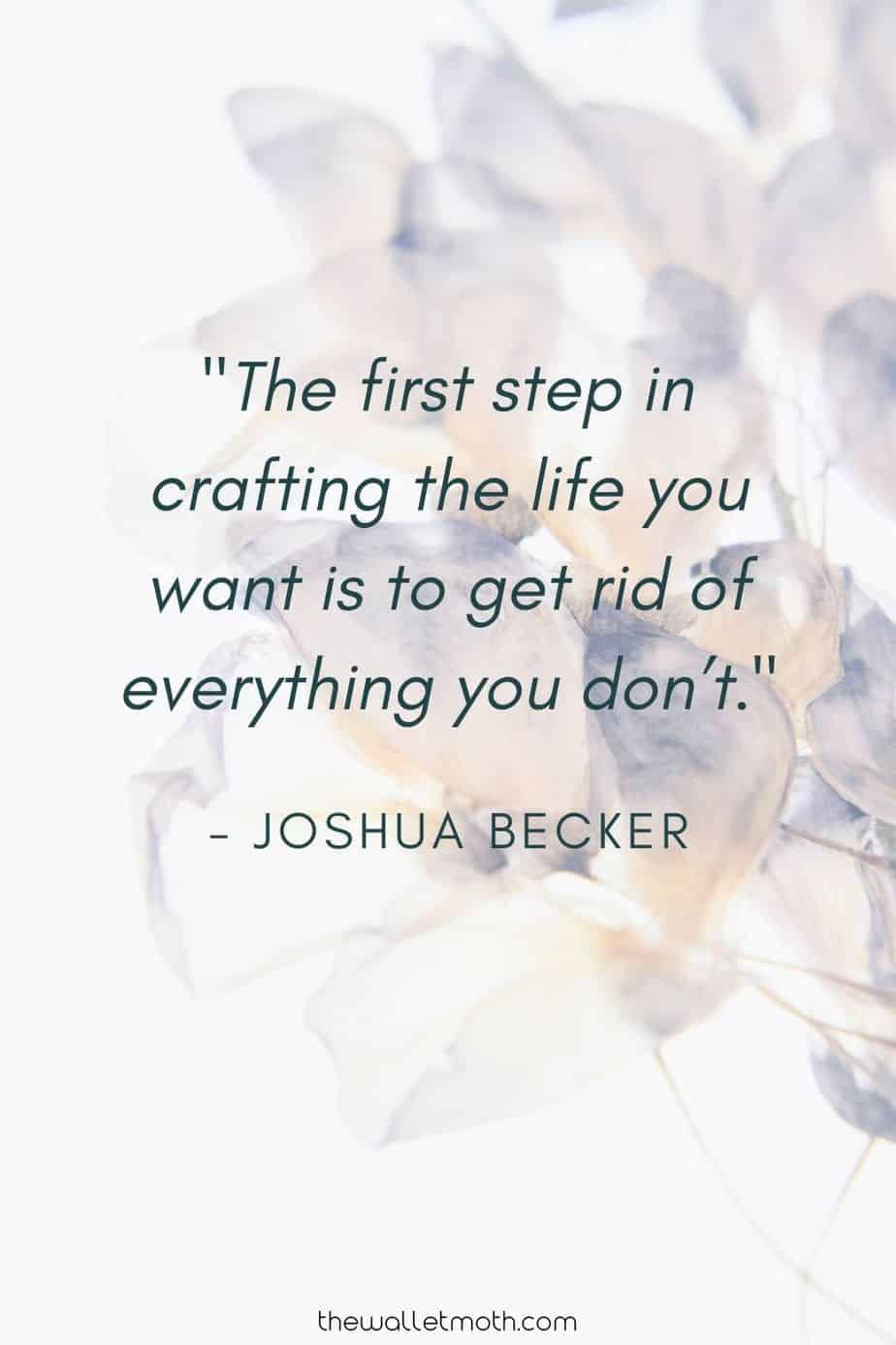 """The first step in crafting the life you want is to get rid of everything you don't."" - Joshua Becker"