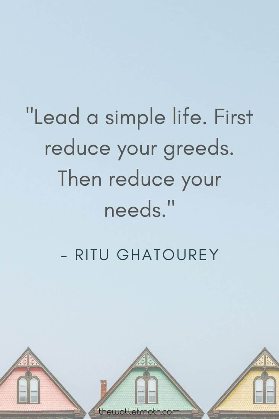 """Lead a simple life. First reduce your greeds. Then reduce your needs."" - Ritu Ghatourey"