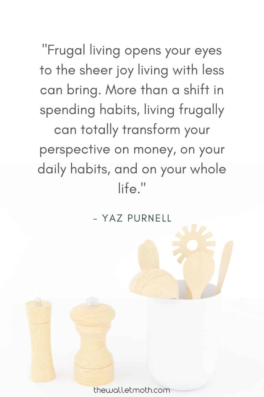 """Frugal living opens your eyes to the sheer joy living with less can bring. More than a shift in spending habits, living frugally can totally transform your perspective on money, on your daily habits, and on your whole life."" - The Wallet Moth Simple Living Quotes"