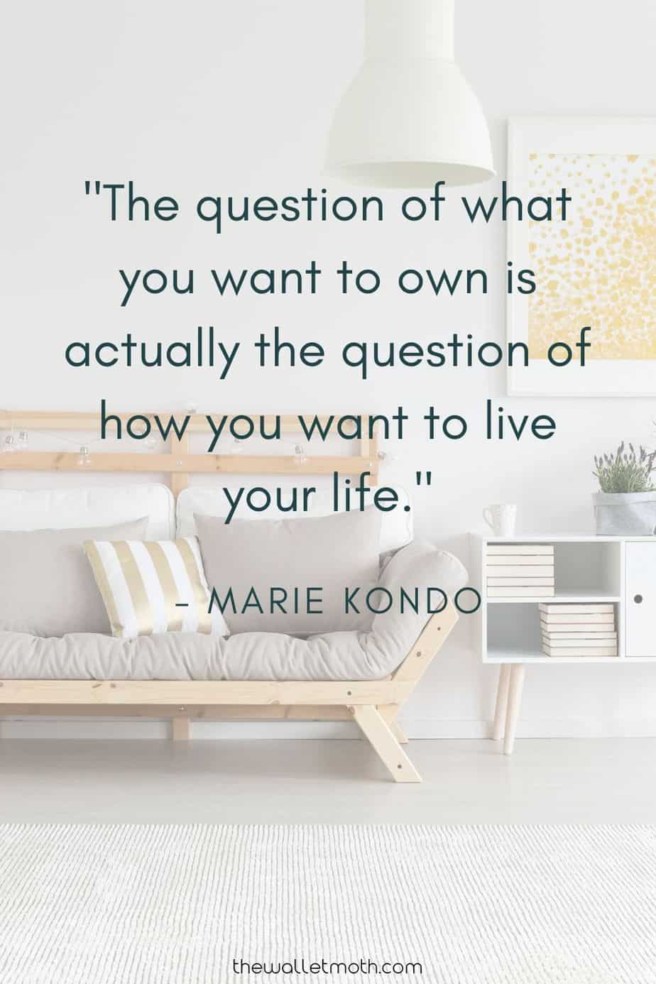 """The question of what you want to own is actually the question of how you want to live your life."" - Marie Kondo"