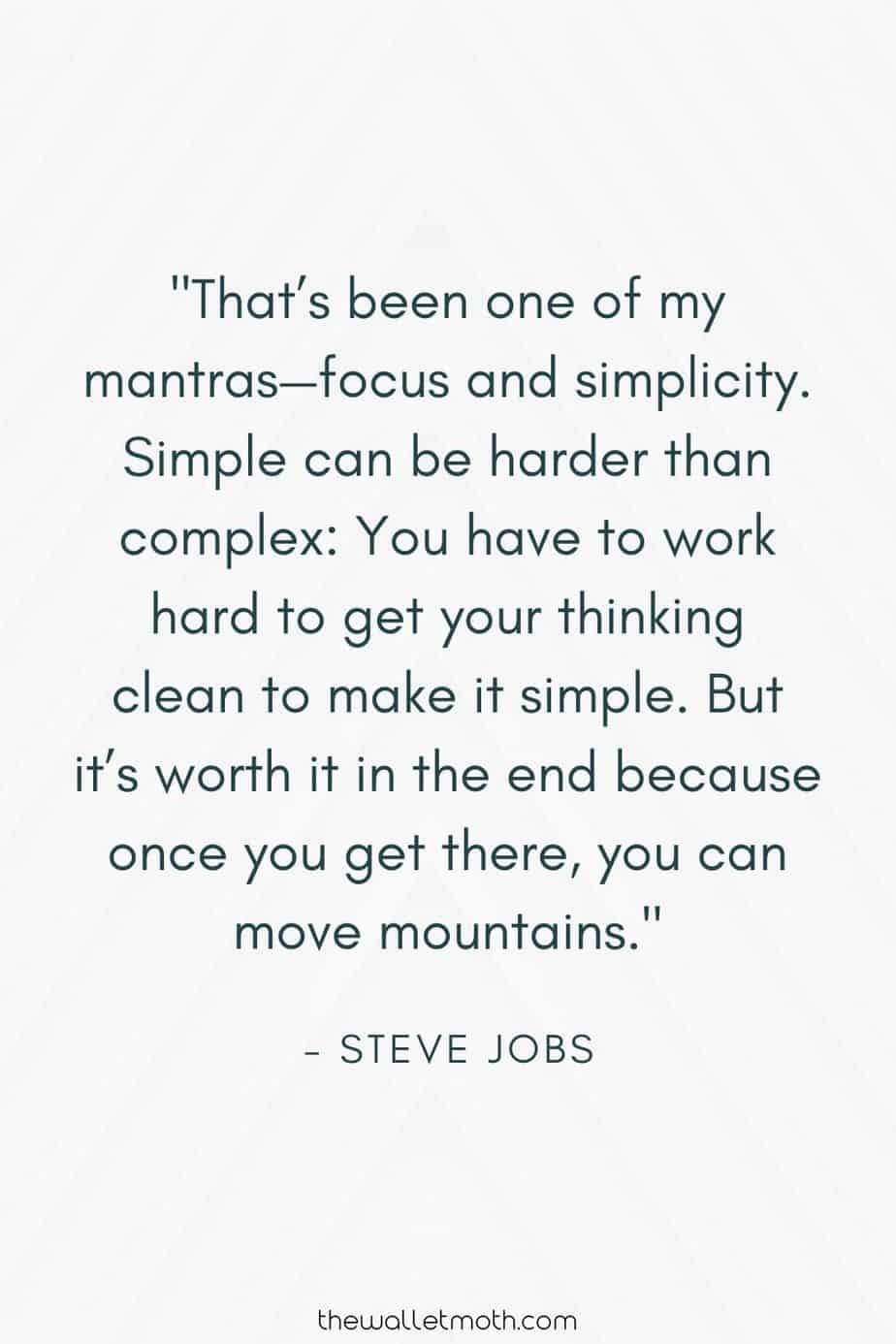 """That's been one of my mantras - focus and simplicity. Simple can be harder than complex: you have to work hard to get your thinking clean to make it simple. But it's worth it in the end because once you get there, you can move mountains."" - Steve Jobs"